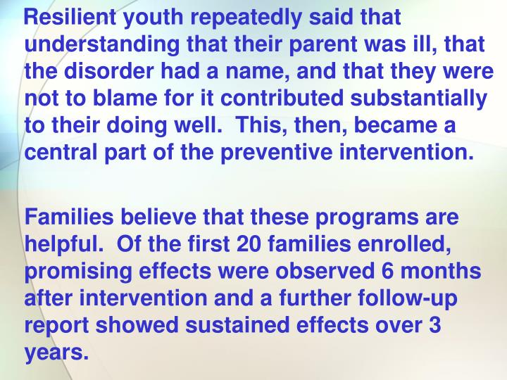 Resilient youth repeatedly said that understanding that their parent was ill, that the disorder had a name, and that they were not to blame for it contributed substantially to their doing well.  This, then, became a central part of the preventive intervention.