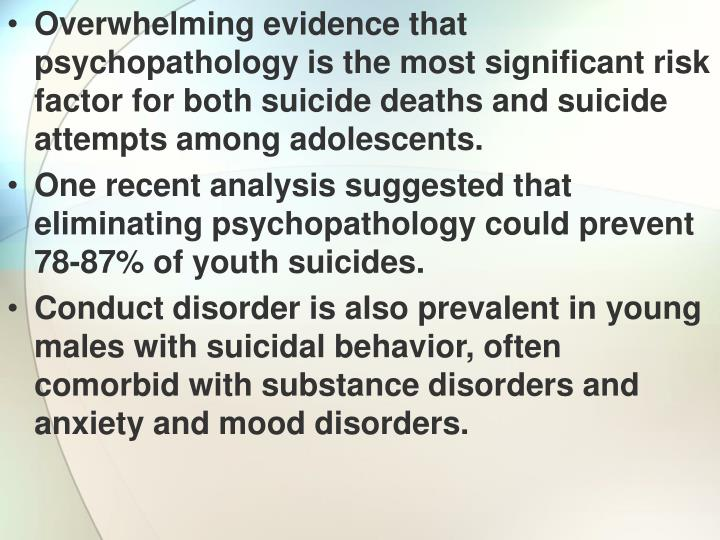 Overwhelming evidence that psychopathology is the most significant risk factor for both suicide deaths and suicide attempts among adolescents.