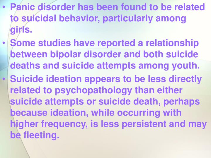 Panic disorder has been found to be related to suicidal behavior, particularly among girls.