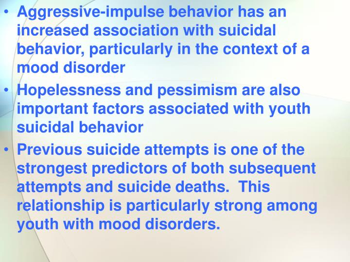 Aggressive-impulse behavior has an increased association with suicidal behavior, particularly in the context of a mood disorder