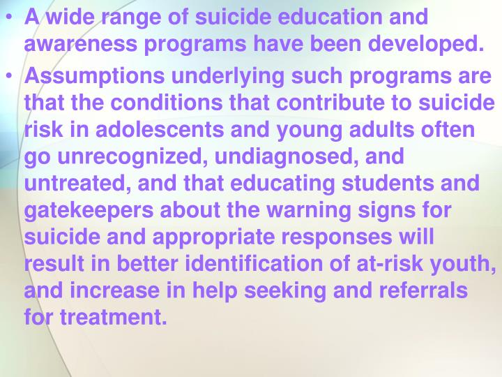 A wide range of suicide education and awareness programs have been developed.