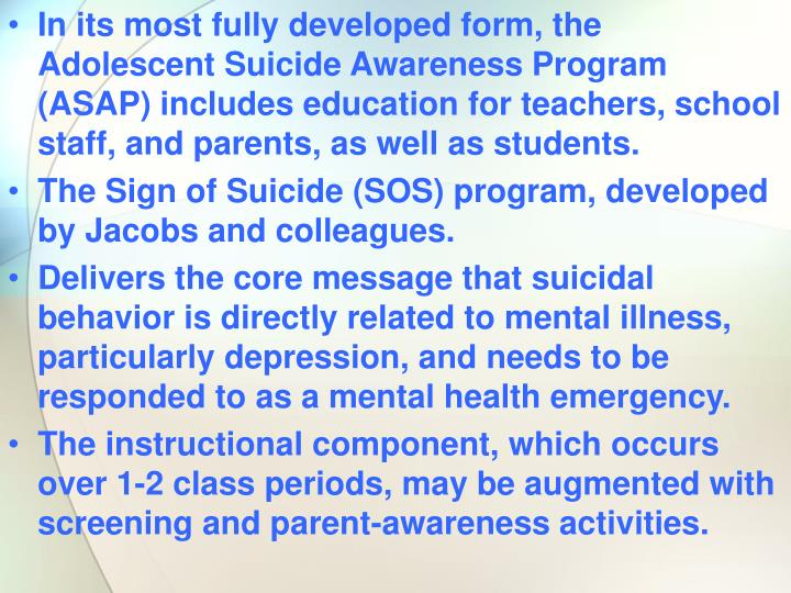 In its most fully developed form, the Adolescent Suicide Awareness Program (ASAP) includes education for teachers, school staff, and parents, as well as students.