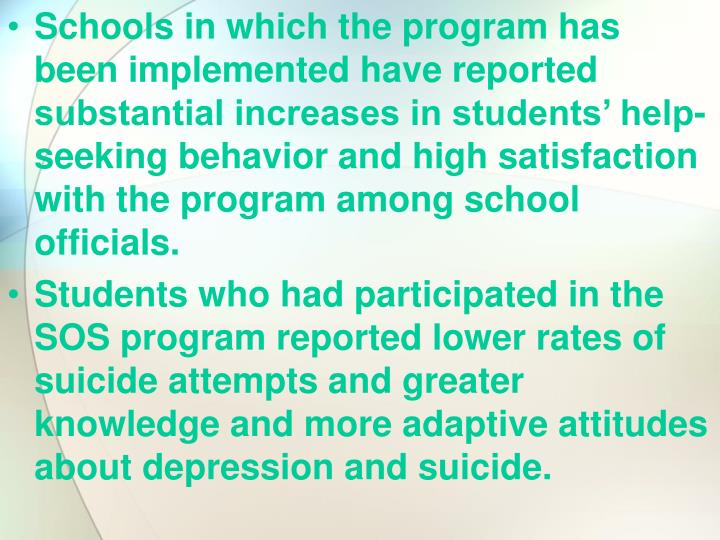 Schools in which the program has been implemented have reported substantial increases in students' help-seeking behavior and high satisfaction with the program among school officials.