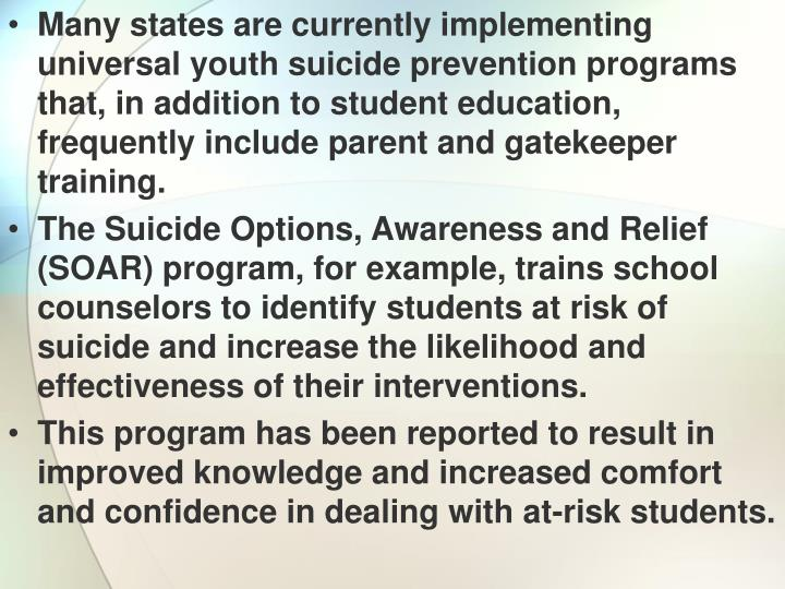 Many states are currently implementing universal youth suicide prevention programs that, in addition to student education, frequently include parent and gatekeeper training.