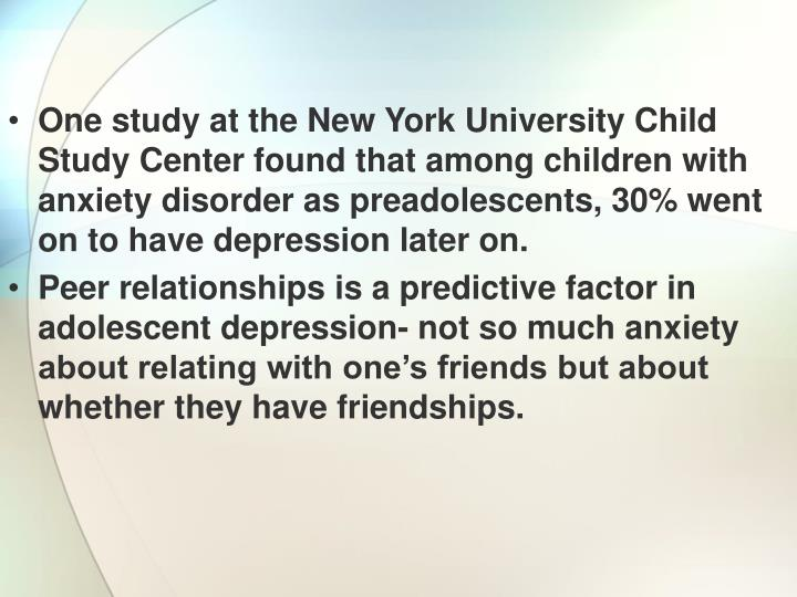 One study at the New York University Child Study Center found that among children with anxiety disorder as preadolescents, 30% went on to have depression later on.