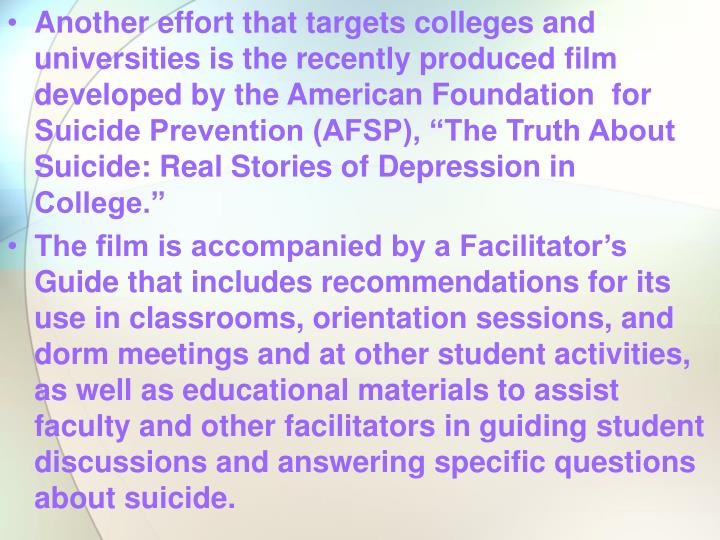 "Another effort that targets colleges and universities is the recently produced film developed by the American Foundation  for Suicide Prevention (AFSP), ""The Truth About Suicide: Real Stories of Depression in College."""