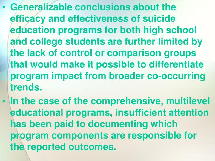 Generalizable conclusions about the efficacy and effectiveness of suicide education programs for both high school and college students are further limited by the lack of control or comparison groups that would make it possible to differentiate program impact from broader co-occurring trends.