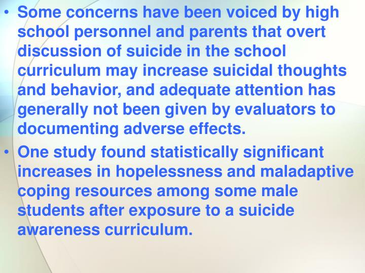 Some concerns have been voiced by high school personnel and parents that overt discussion of suicide in the school curriculum may increase suicidal thoughts and behavior, and adequate attention has generally not been given by evaluators to documenting adverse effects.