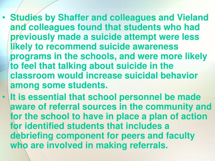 Studies by Shaffer and colleagues and Vieland and colleagues found that students who had previously made a suicide attempt were less likely to recommend suicide awareness programs in the schools, and were more likely to feel that talking about suicide in the classroom would increase suicidal behavior among some students.