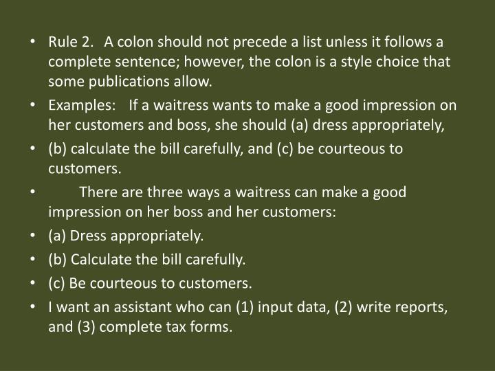 Rule 2. A colon should not precede a list unless it follows a complete sentence; however, the colon is a style choice that some publications allow.