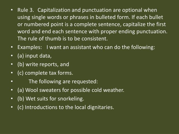Rule 3. Capitalization and punctuation are optional when using single words or phrases in bulleted form. If each bullet or numbered point is a complete sentence, capitalize the first word and end each sentence with proper ending punctuation. The rule of thumb is to be consistent.