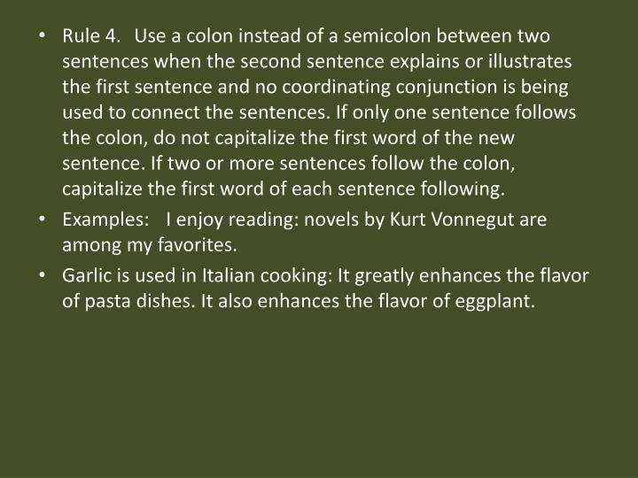 Rule 4. Use a colon instead of a semicolon between two sentences when the second sentence explains or illustrates the first sentence and no coordinating conjunction is being used to connect the sentences. If only one sentence follows the colon, do not capitalize the first word of the new sentence. If two or more sentences follow the colon, capitalize the first word of each sentence following.