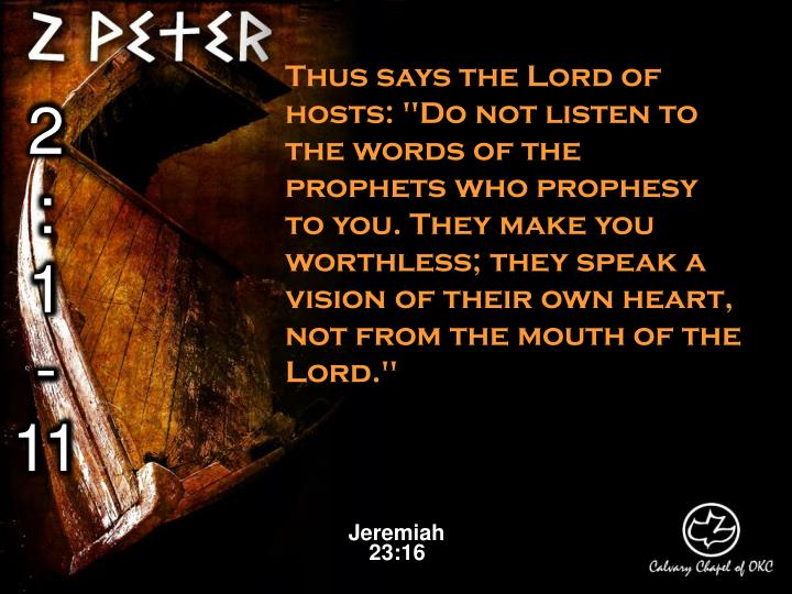 "Thus says the Lord of hosts: ""Do not listen to the words of the prophets who prophesy to you. They make you worthless; they speak a vision of their own heart, not from the mouth of the Lord."""