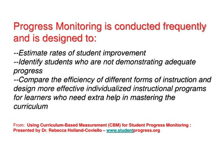 Progress Monitoring is conducted frequently and is designed to: