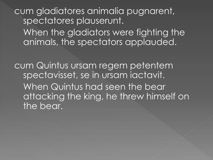 cum gladiatores animalia pugnarent, spectatores plauserunt.