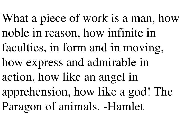 What a piece of work is a man, how noble in reason, how infinite in faculties, in form and in moving, how express and admirable in action, how like an angel in apprehension, how like a god! The Paragon of animals. -Hamlet