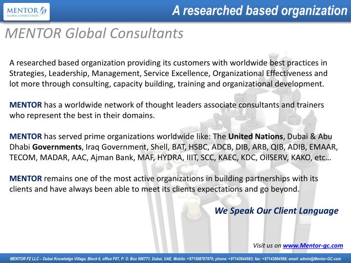 A researched based organization providing its customers with worldwide best practices in Strategies, Leadership, Management, Service Excellence, Organizational Effectiveness and lot more through consulting, capacity building, training and organizational development.