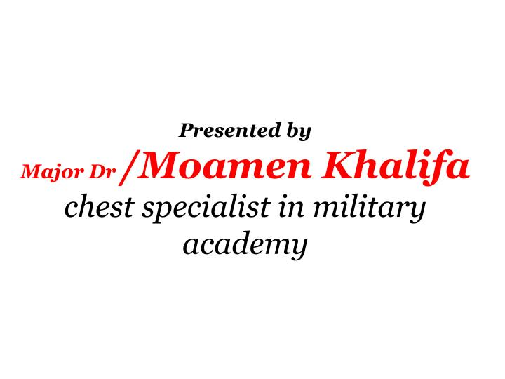 Presented by major dr moamen khalifa chest specialist in military academy