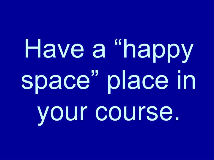 "Have a ""happy space"" place in your course."
