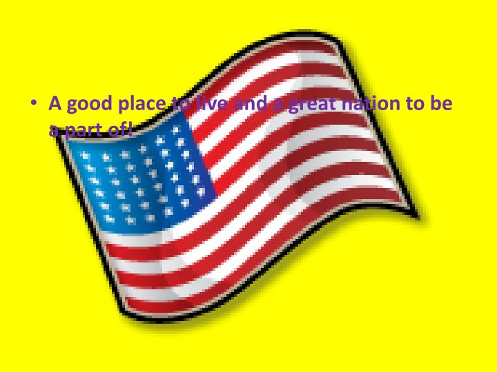 A good place to live and a great nation to be a part of!