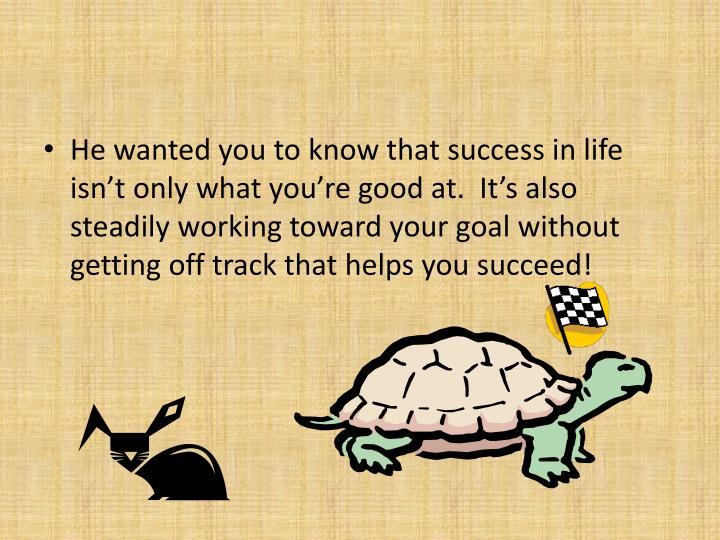 He wanted you to know that success in life isn't only what you're good at.  It's also steadily working toward your goal without getting off track that helps you succeed!