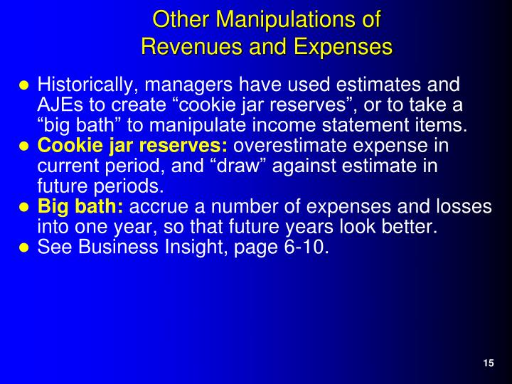 "Historically, managers have used estimates and AJEs to create ""cookie jar reserves"", or to take a ""big bath"" to manipulate income statement items."