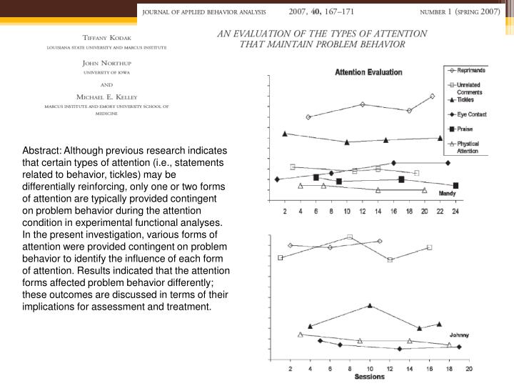 Abstract: Although previous research indicates that certain types of attention (i.e., statements related to behavior, tickles) may be differentially reinforcing, only one or two forms of attention are typically provided contingent on problem behavior during the attention condition in experimental functional analyses. In the present investigation, various forms of attention were provided contingent on problem behavior to identify the influence of each form of attention. Results indicated that the attention forms affected problem behavior differently; these outcomes are discussed in terms of their implications for assessment and treatment.