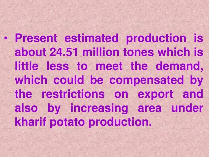 Present estimated production is about 24.51 million tones which is little less to meet the demand, which could be compensated by the restrictions on export and also by increasing area under kharif potato production.