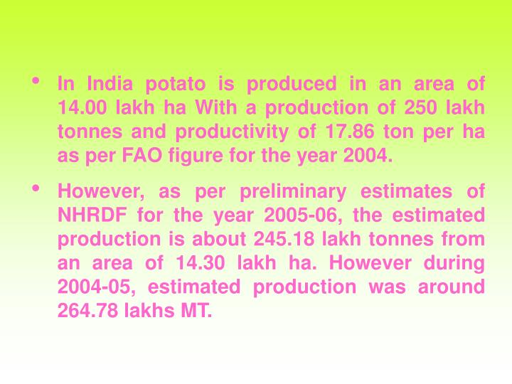 In India potato is produced in an area of 14.00 lakh ha With a production of 250 lakh tonnes and productivity of 17.86 ton per ha as per FAO figure for the year 2004.