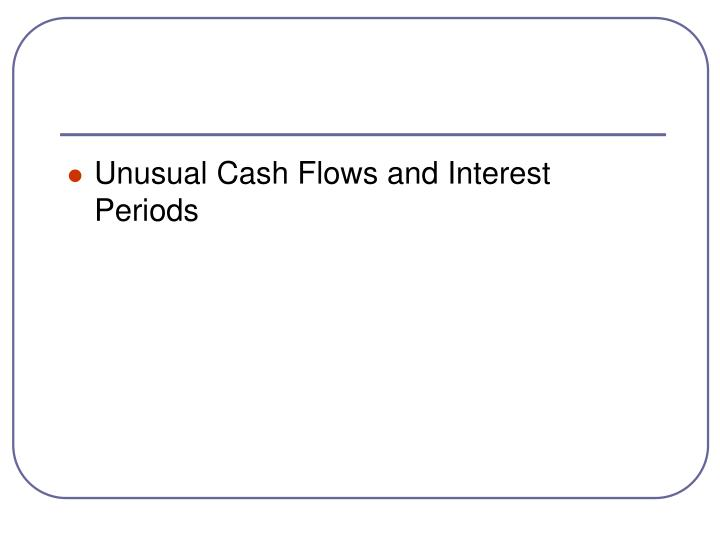 Unusual Cash Flows and Interest Periods
