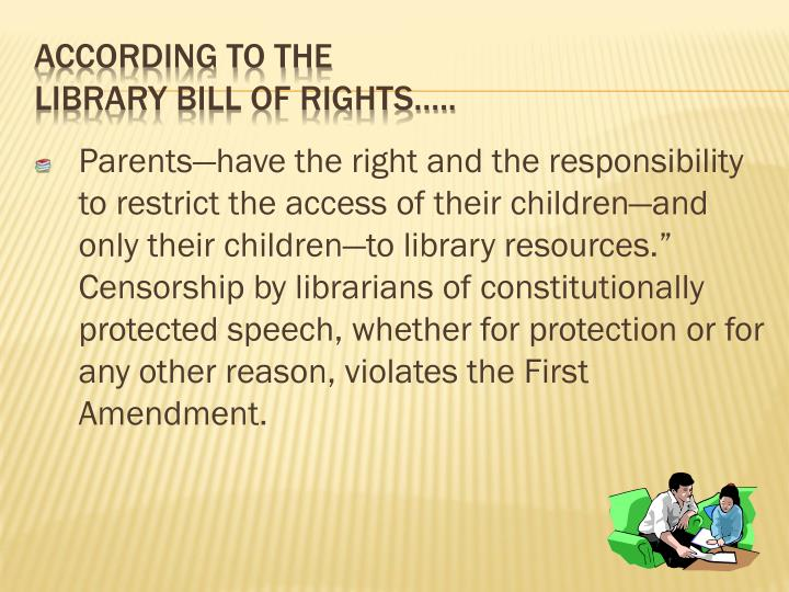"Parents—have the right and the responsibility to restrict the access of their children—and only their children—to library resources."" Censorship by librarians of constitutionally protected speech, whether for protection or for any other reason, violates the First Amendment."