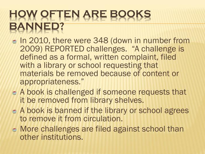 "In 2010, there were 348 (down in number from 2009) REPORTED challenges.  ""A challenge is defined as a formal, written complaint, filed with a library or school requesting that materials be removed because of content or appropriateness."""