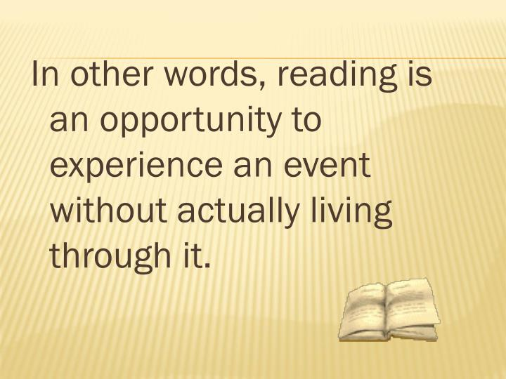In other words, reading is an opportunity to experience an event without actually living through it.