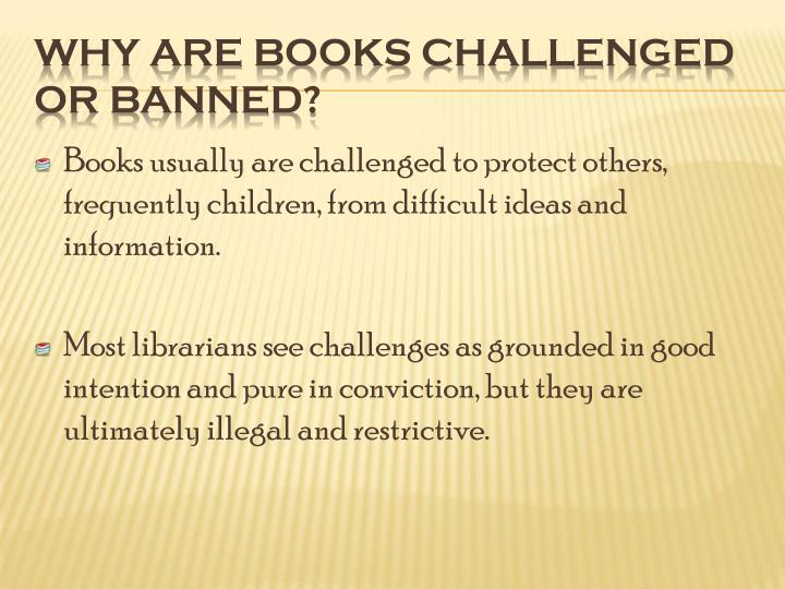 Books usually are challenged to protect others, frequently children, from difficult ideas and information.