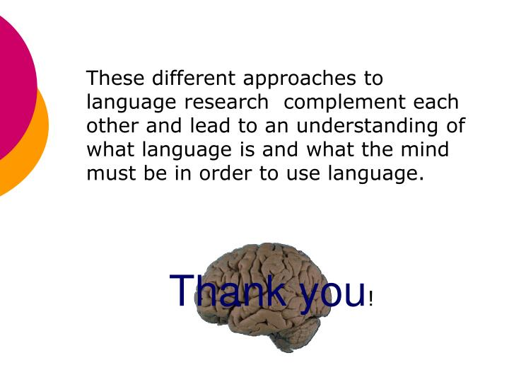 These different approaches to language research  complement each other and lead to an understanding of what language is and what the mind must be in order to use language.
