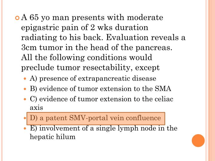 A 65 yo man presents with moderate epigastric pain of 2 wks duration radiating to his back. Evaluation reveals a 3cm tumor in the head of the pancreas. All the following conditions would preclude tumor resectability, except