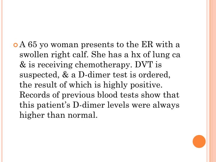 A 65 yo woman presents to the ER with a swollen right calf. She has a hx of lung ca & is receiving chemotherapy. DVT is suspected, & a D-dimer test is ordered, the result of which is highly positive. Records of previous blood tests show that this patient's D-dimer levels were always higher than normal.