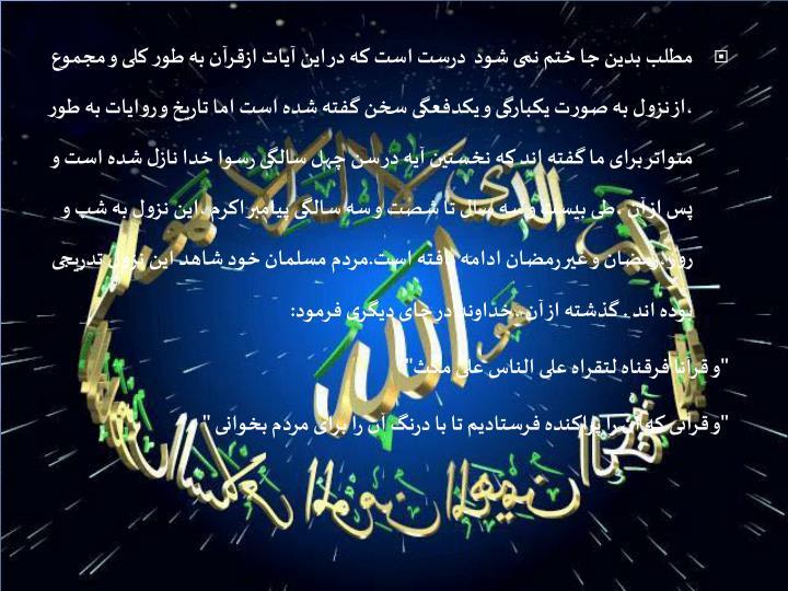 مطلب بدین جا ختم نمی شود  درست است که در این آیات ازقرآن به طور کلی و مجموع ،از نزول به صورت یکبارگی و یکدفعگی سخن گفته شده است اما تاریخ و روایات به طور متواتر برای ما گفته اند که نخستین آیه در سن چهل سالگی رسوا خدا نازل شده است و پس از آن ،طی بیست و سه سال تا شصت و سه سالگی پیامبر اکرم ،این نزول به شب و روز ،رمضان و غیر رمضان ادامه یافته است.مردم مسلمان خود شاهد این نزول تدریجی بوده اند . گذشته از آن ،خداوند در جای دیگری فرمود: