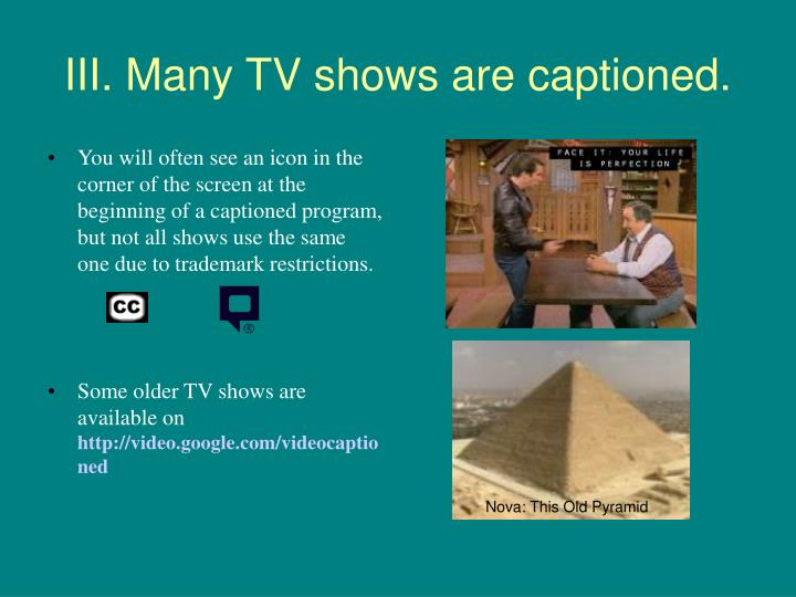 III. Many TV shows are captioned.