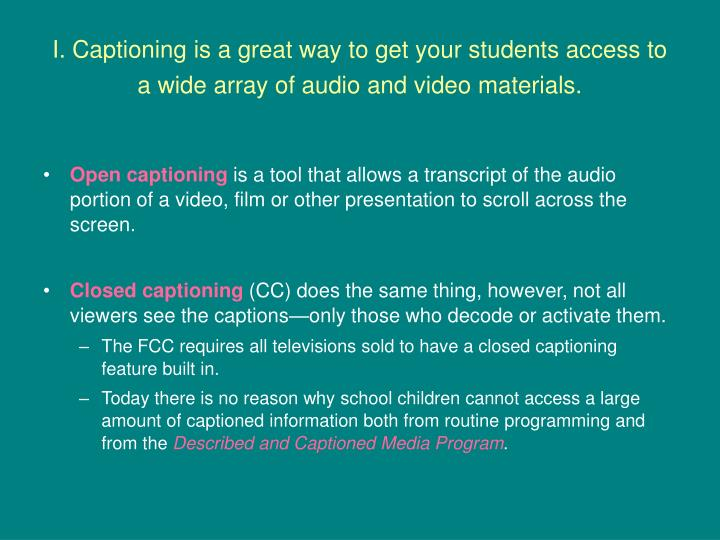 I. Captioning is a great way to get your students access to a wide array of audio and video material...