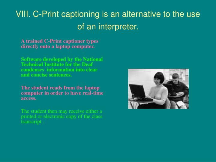 VIII. C-Print captioning is an alternative to the use of an interpreter.