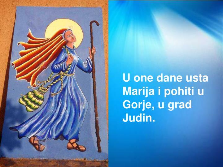 U one dane usta Marija i pohiti u Gorje, u grad Judin.