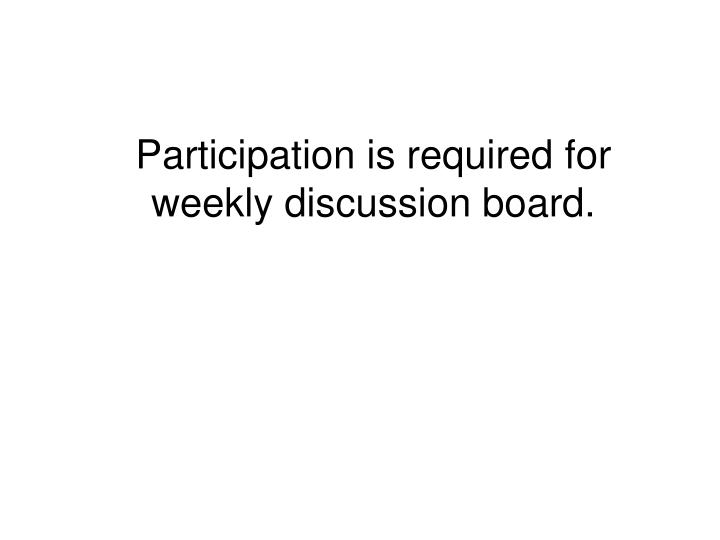 Participation is required for weekly discussion board.