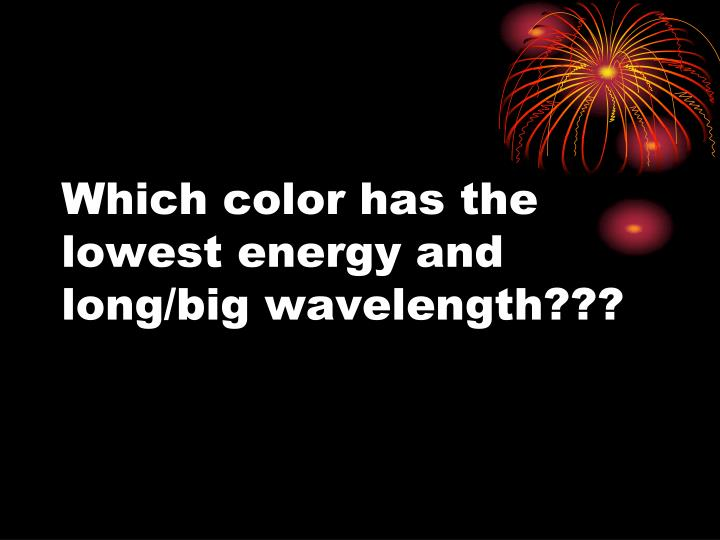 Which color has the lowest energy and long/big wavelength???