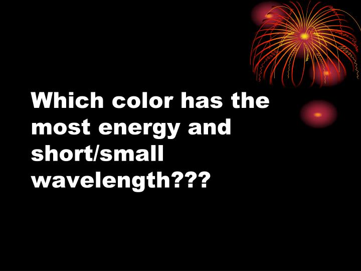 Which color has the most energy and short/small wavelength???