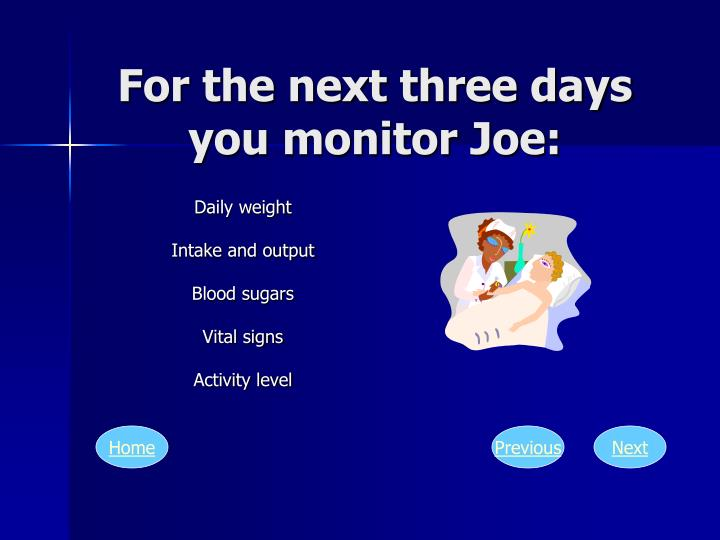 For the next three days you monitor Joe: