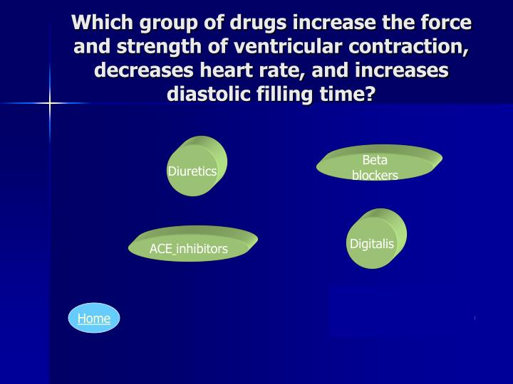 Which group of drugs increase the force and strength of ventricular contraction, decreases heart rate, and increases diastolic filling time?