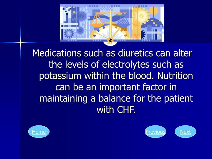 Medications such as diuretics can alter the levels of electrolytes such as potassium within the blood. Nutrition can be an important factor in maintaining a balance for the patient with CHF.