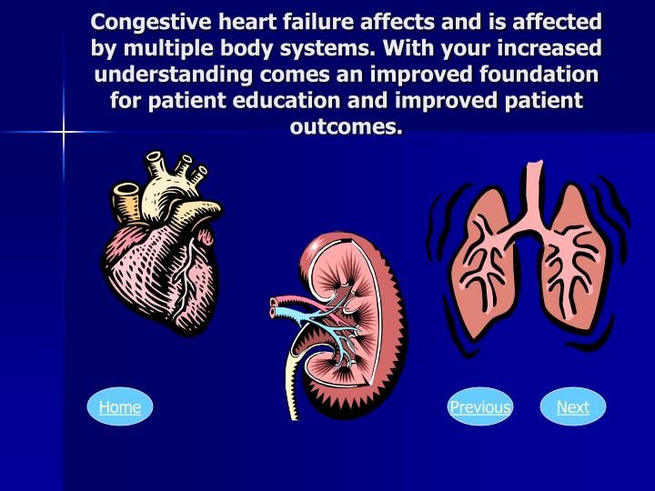 Congestive heart failure affects and is affected by multiple body systems. With your increased understanding comes an improved foundation for patient education and improved patient outcomes.