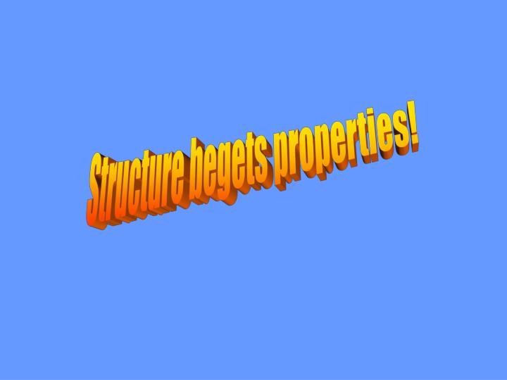 Structure begets properties!